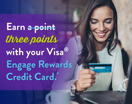 Earn three points with your Visa® Engage Rewards Credit Card*