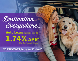 Destination Everywhere. Auto Loan rates as low as 1.74% APR for 0 - 24 month terms. NO PAYMENTS for up to 90 days!