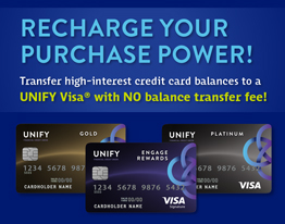 RECHARGE YOUR PURCHASE POWER! Transfer high-interest credit card balances to a UNIFY Visa® with NO balance transfer fee!