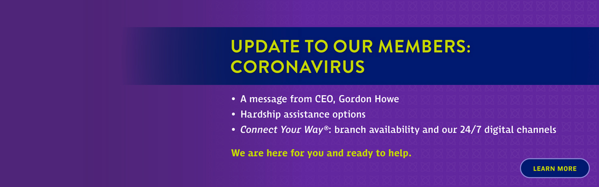 Update To Our  Members: Coronavirus. A message from CEO, Gordon Howe, Hardship assistance options, Connect Your Way: Branch availability and our 24/7 digital channels. We are here for you and ready to help.