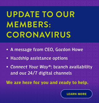 Update To Our  Members: Coronavirus. A message from CEO, Gordon Howe, Hardship assistance options, Connect Your Way: Branch availability and our 24/7 digital channels.