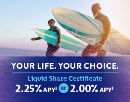 YOUR LIFE. YOUR CHOICE. Liquid Share Certificate 2.25% APY or 2.00% APY