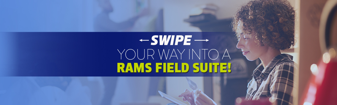 SWIPE YOUR WAY INTO A RAMS FIELD SUITE!