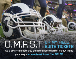 O.M.F.S.T. OH MY FIELD SUITE TICKETS. As a UNIFY member you get a chance to watch the LA Rams your way - at eye-level from the FIELD!