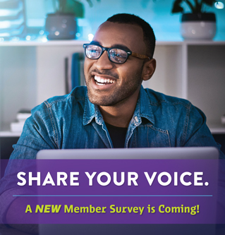 SHARE YOUR VOICE. A NEW Member Survey is Coming!