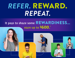 REFER. REWARD. REPEAT. It pays to share some REWARDINESS...earn up to $600.*